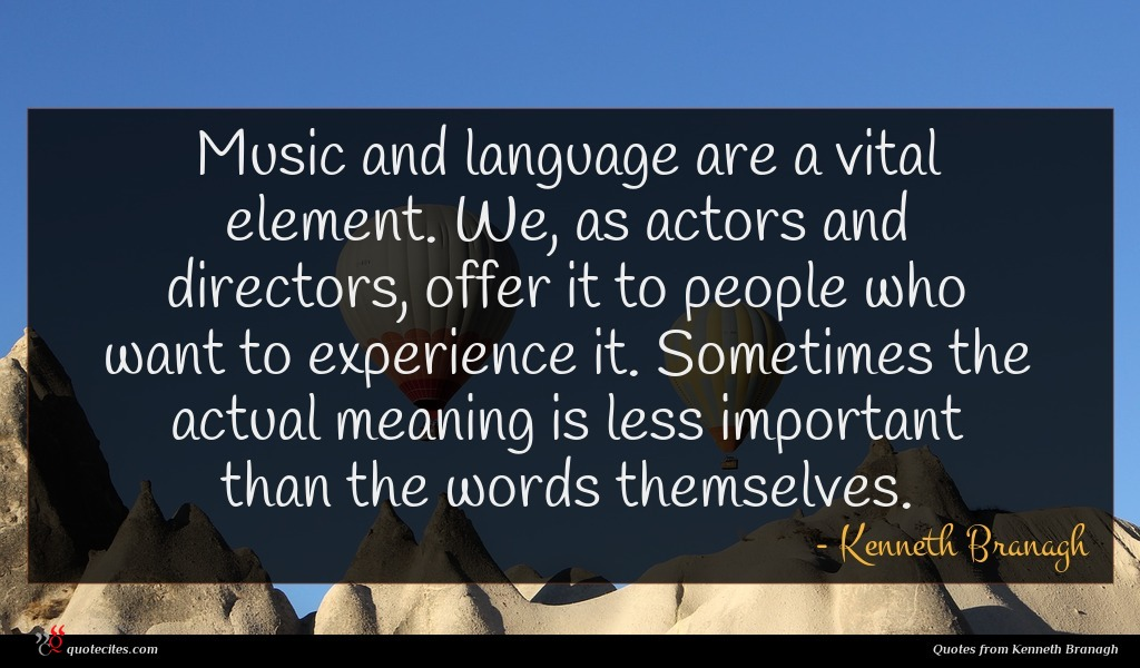 Music and language are a vital element. We, as actors and directors, offer it to people who want to experience it. Sometimes the actual meaning is less important than the words themselves.