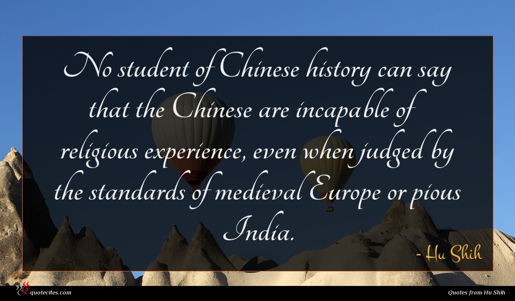 No student of Chinese history can say that the Chinese are incapable of religious experience, even when judged by the standards of medieval Europe or pious India.