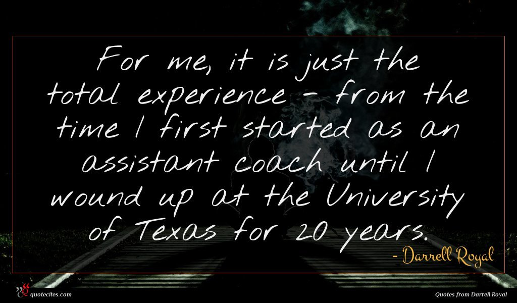 For me, it is just the total experience - from the time I first started as an assistant coach until I wound up at the University of Texas for 20 years.