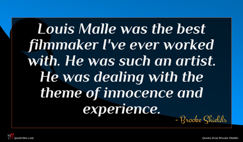Louis Malle was the best filmmaker I've ever worked with. He was such an artist. He was dealing with the theme of innocence and experience.