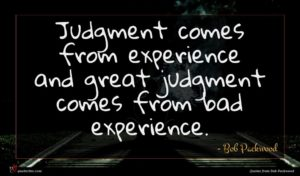 Bob Packwood quote : Judgment comes from experience ...