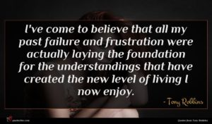 Tony Robbins quote : I've come to believe ...