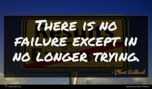 Elbert Hubbard quote : There is no failure ...