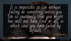 J. K. Rowling quote : It is impossible to ...