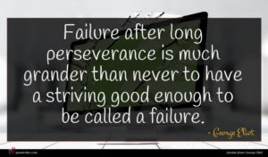 George Eliot quote : Failure after long perseverance ...