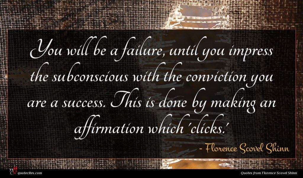 You will be a failure, until you impress the subconscious with the conviction you are a success. This is done by making an affirmation which 'clicks.'