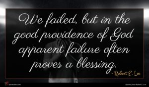 Robert E. Lee quote : We failed but in ...
