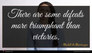 Michel de Montaigne quote : There are some defeats ...