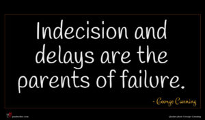 George Canning quote : Indecision and delays are ...