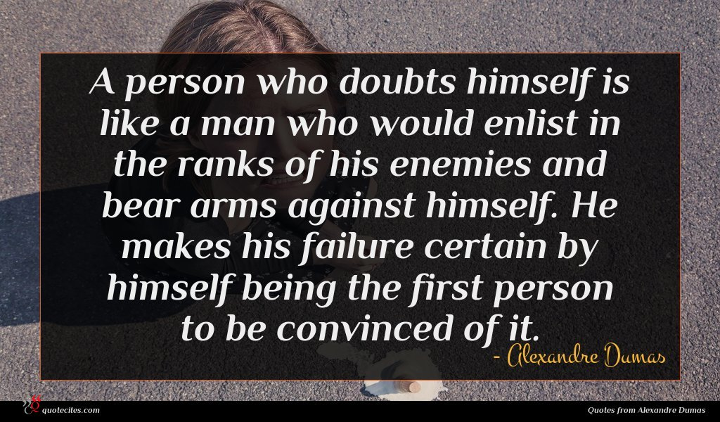 A person who doubts himself is like a man who would enlist in the ranks of his enemies and bear arms against himself. He makes his failure certain by himself being the first person to be convinced of it.