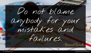 Bernard Baruch quote : Do not blame anybody ...