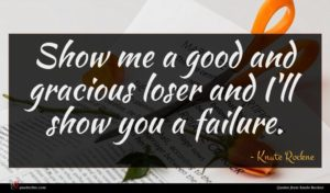 Knute Rockne quote : Show me a good ...