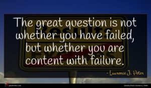 Laurence J. Peter quote : The great question is ...