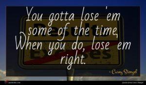 Casey Stengel quote : You gotta lose 'em ...