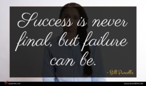 Bill Parcells quote : Success is never final ...