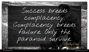 Andy Grove quote : Success breeds complacency Complacency ...