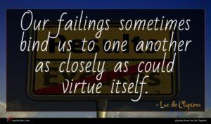 Luc de Clapiers quote : Our failings sometimes bind ...