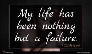 Claude Monet quote : My life has been ...
