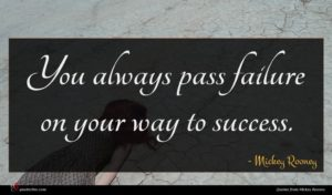 Mickey Rooney quote : You always pass failure ...
