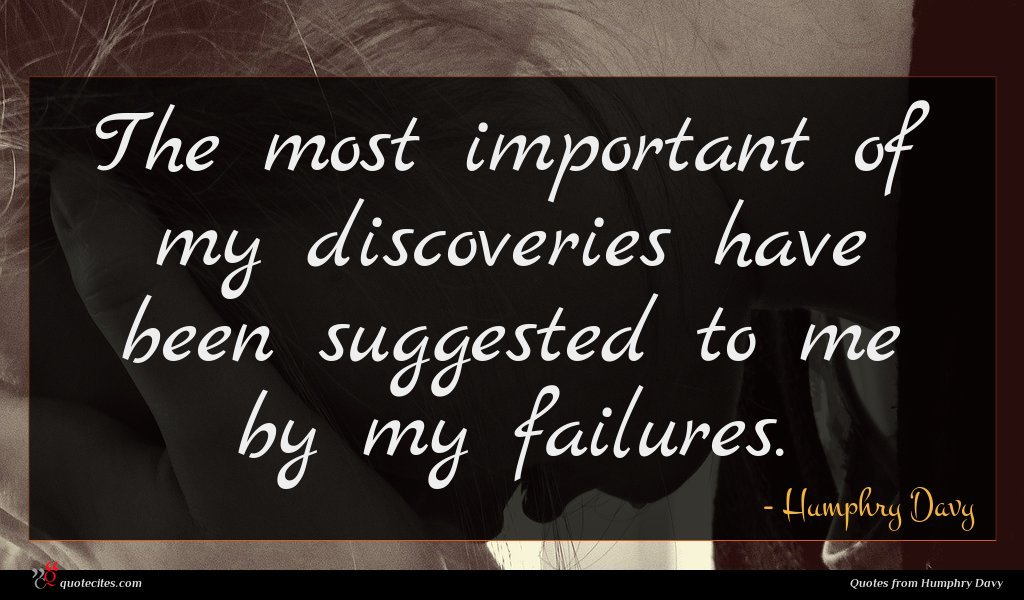 The most important of my discoveries have been suggested to me by my failures.