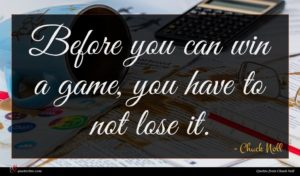 Chuck Noll quote : Before you can win ...