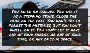 Johnny Cash quote : You build on failure ...