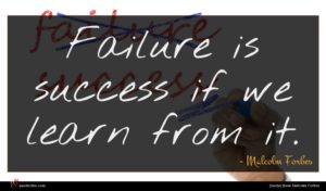 Malcolm Forbes quote : Failure is success if ...