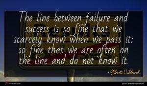 Elbert Hubbard quote : The line between failure ...