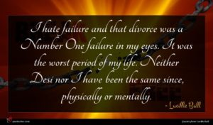 Lucille Ball quote : I hate failure and ...