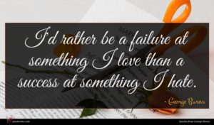 George Burns quote : I'd rather be a ...