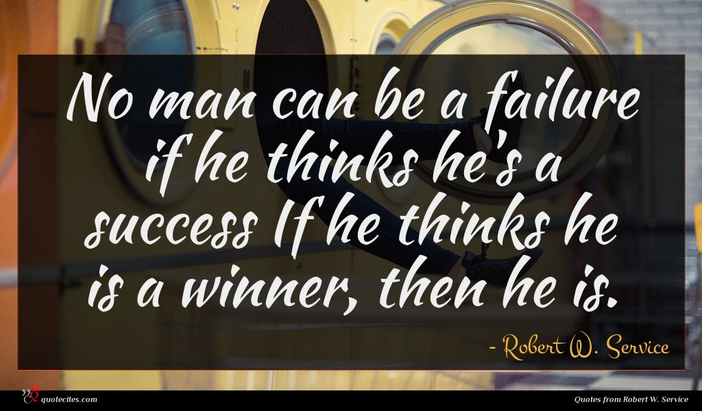 No man can be a failure if he thinks he's a success If he thinks he is a winner, then he is.