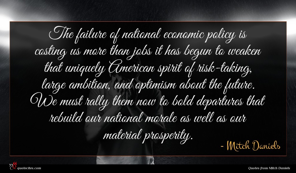 The failure of national economic policy is costing us more than jobs it has begun to weaken that uniquely American spirit of risk-taking, large ambition, and optimism about the future. We must rally them now to bold departures that rebuild our national morale as well as our material prosperity.