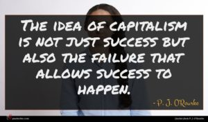 P. J. O'Rourke quote : The idea of capitalism ...