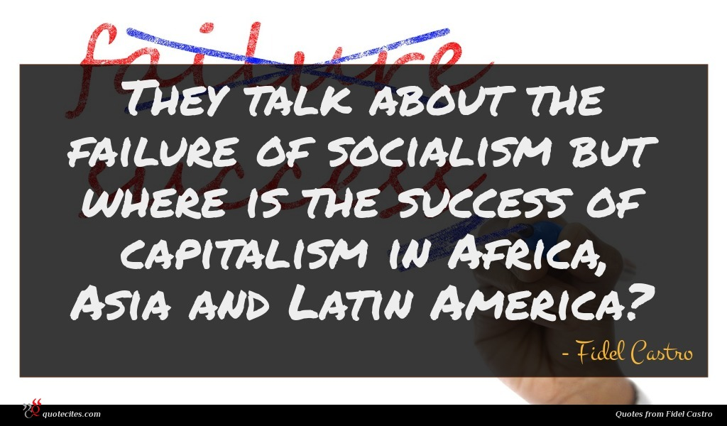 They talk about the failure of socialism but where is the success of capitalism in Africa, Asia and Latin America?