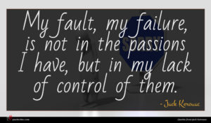 Jack Kerouac quote : My fault my failure ...