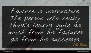 John Dewey quote : Failure is instructive The ...