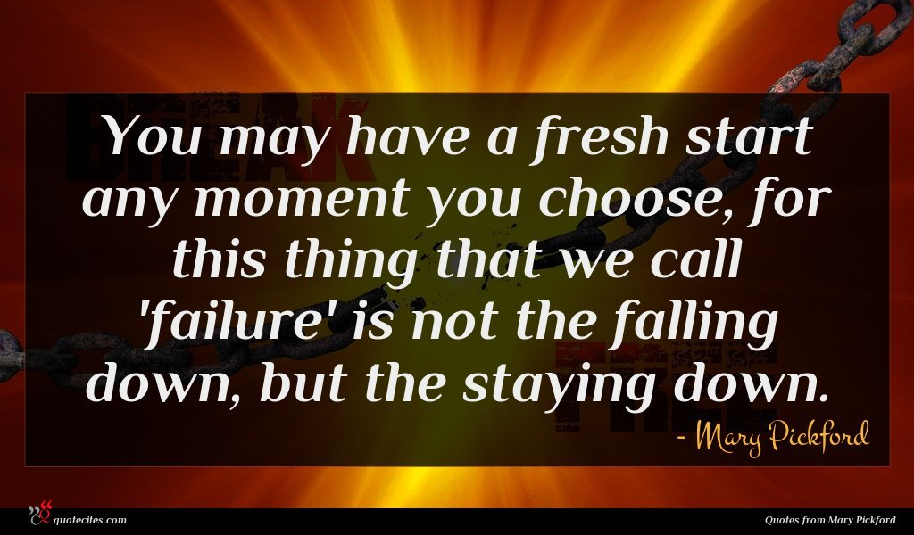 You may have a fresh start any moment you choose, for this thing that we call 'failure' is not the falling down, but the staying down.