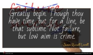 James Russell Lowell quote : Greatly begin Though thou ...