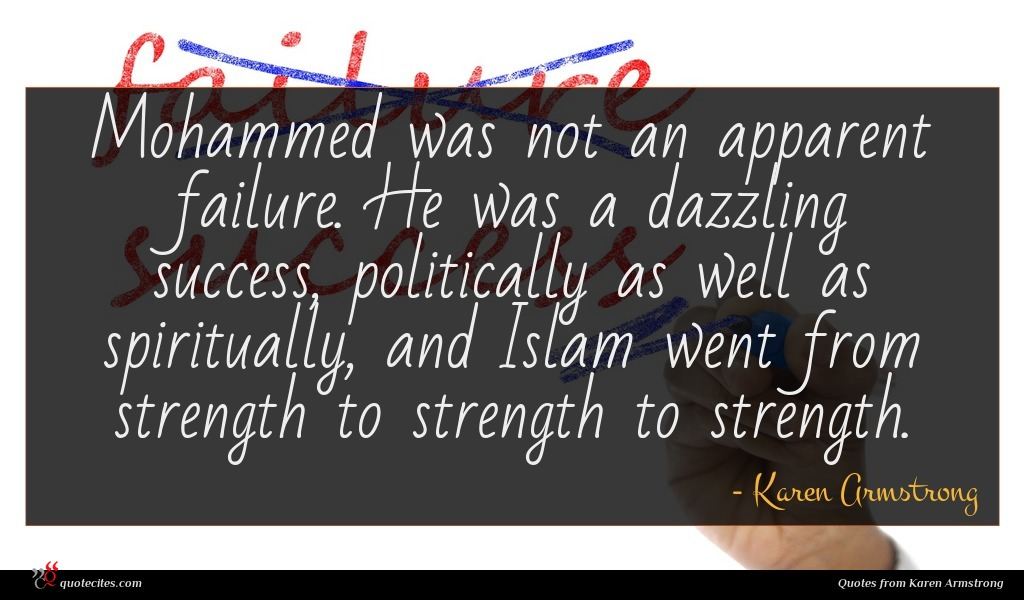 Mohammed was not an apparent failure. He was a dazzling success, politically as well as spiritually, and Islam went from strength to strength to strength.