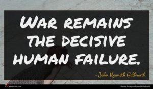 John Kenneth Galbraith quote : War remains the decisive ...