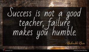 Shahrukh Khan quote : Success is not a ...
