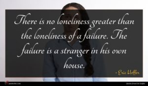 Eric Hoffer quote : There is no loneliness ...