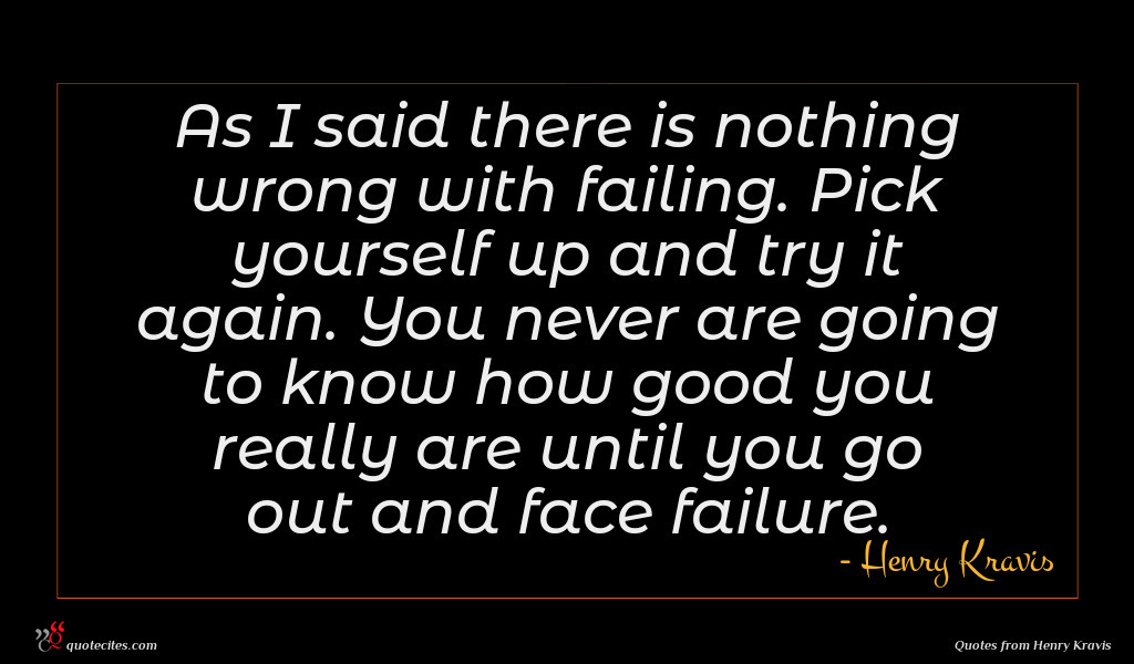 As I said there is nothing wrong with failing. Pick yourself up and try it again. You never are going to know how good you really are until you go out and face failure.