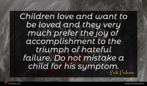 Erik Erikson quote : Children love and want ...