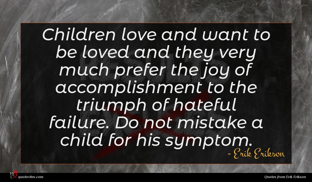 Children love and want to be loved and they very much prefer the joy of accomplishment to the triumph of hateful failure. Do not mistake a child for his symptom.