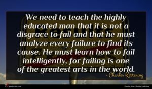 Charles Kettering quote : We need to teach ...