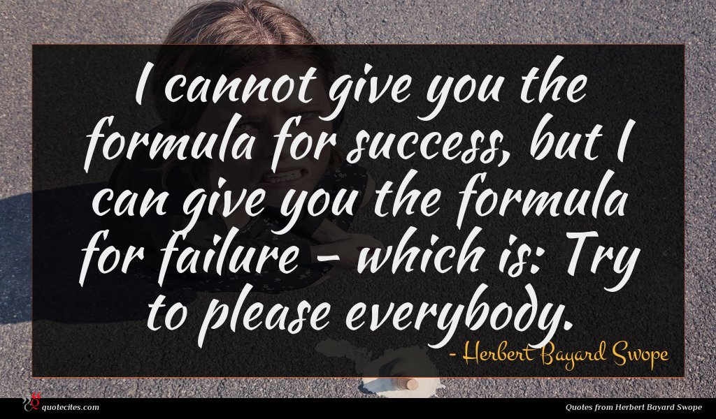 I cannot give you the formula for success, but I can give you the formula for failure - which is: Try to please everybody.