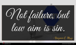 Benjamin E. Mays quote : Not failure but low ...