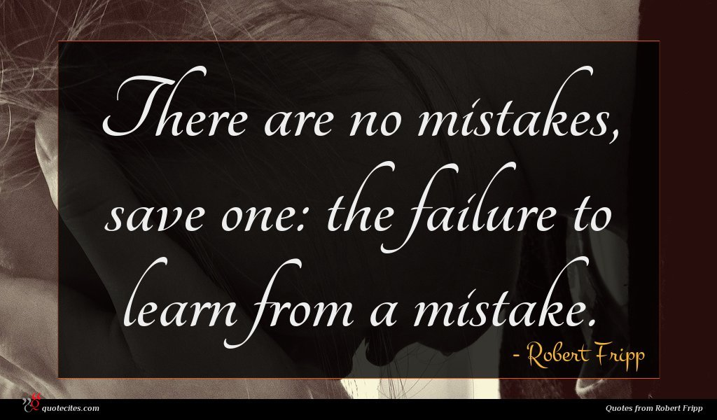 There are no mistakes, save one: the failure to learn from a mistake.