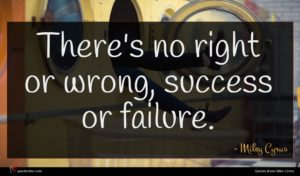 Miley Cyrus quote : There's no right or ...